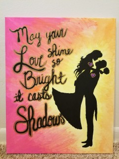 "May You Love Shine So Bright It Casts Shadows. 16"" x 20"". $25"